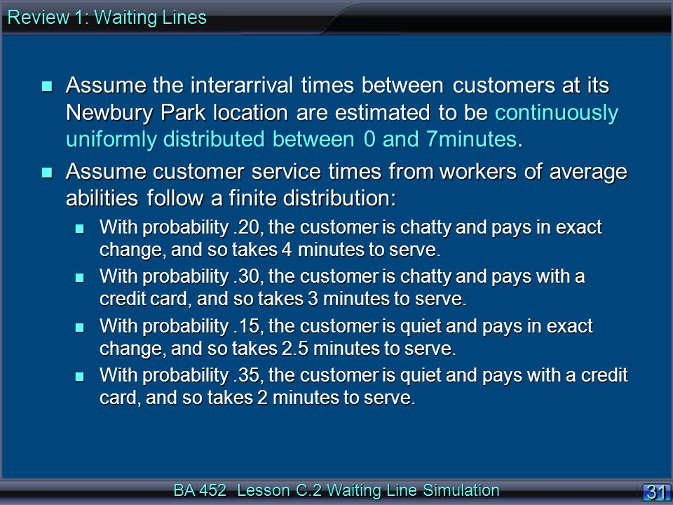BA 452 Lesson C.2 Waiting Line Simulation 31 n Assume the interarrival times between customers at its Newbury Park location are estimated to be continuously uniformly distributed between 0 and 7minutes.