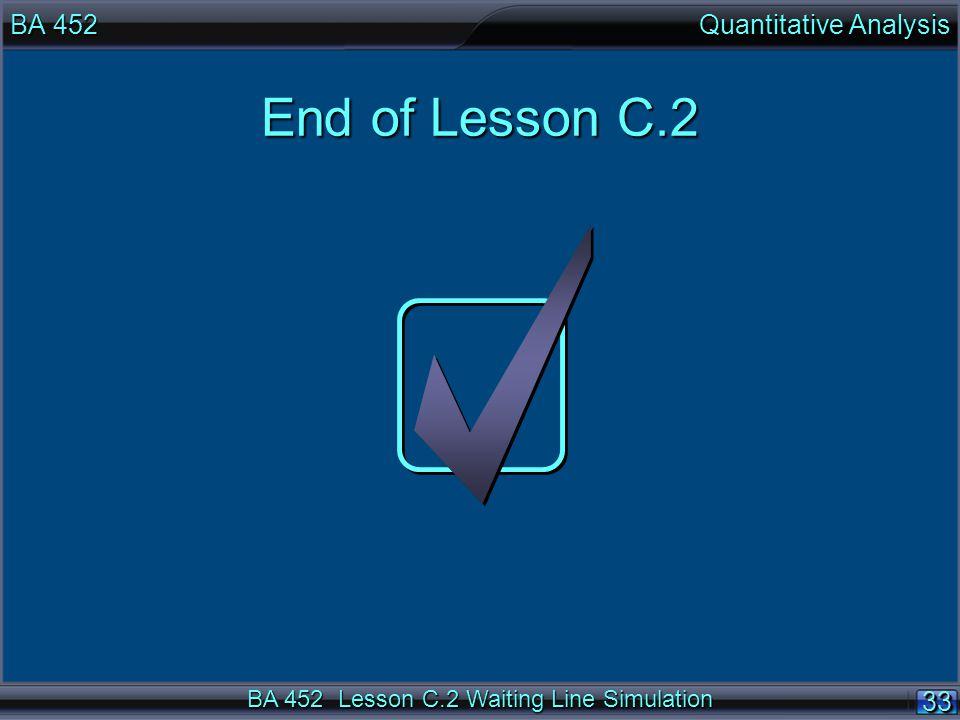 BA 452 Lesson C.2 Waiting Line Simulation 33 BA 452 Quantitative Analysis End of Lesson C.2
