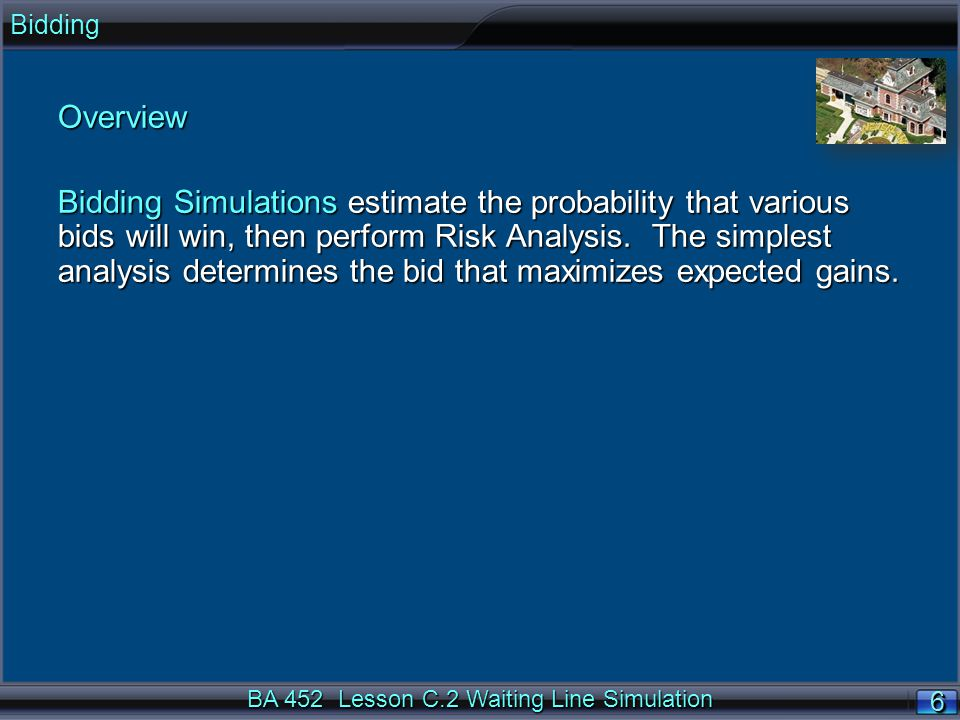 BA 452 Lesson C.2 Waiting Line Simulation 6 BiddingOverview Bidding Simulations estimate the probability that various bids will win, then perform Risk Analysis.