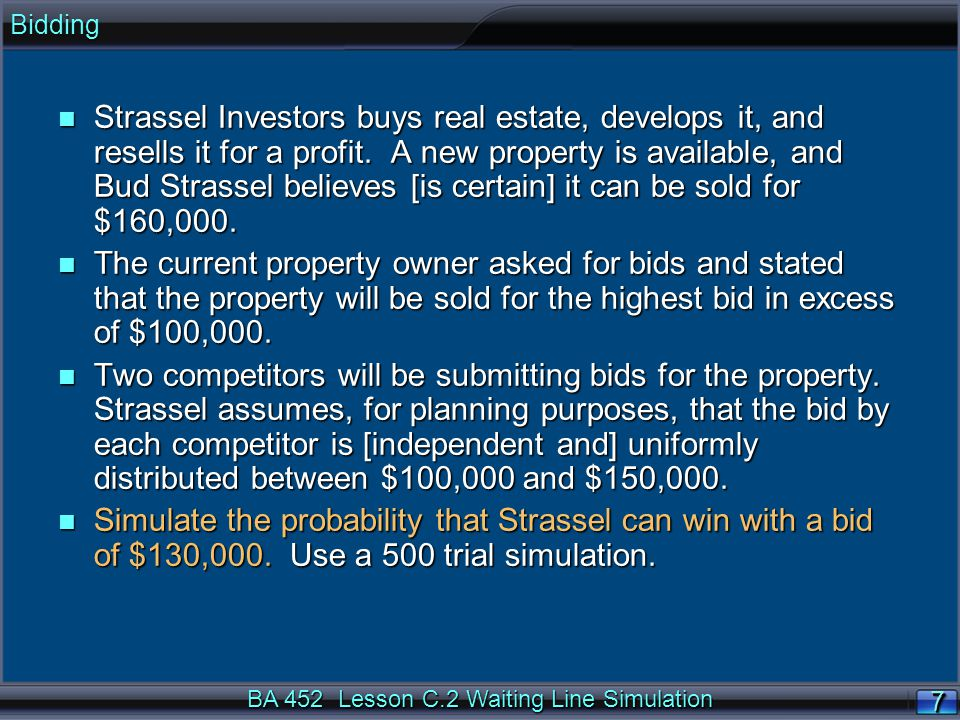 BA 452 Lesson C.2 Waiting Line Simulation 7 Bidding n Strassel Investors buys real estate, develops it, and resells it for a profit. A new property is