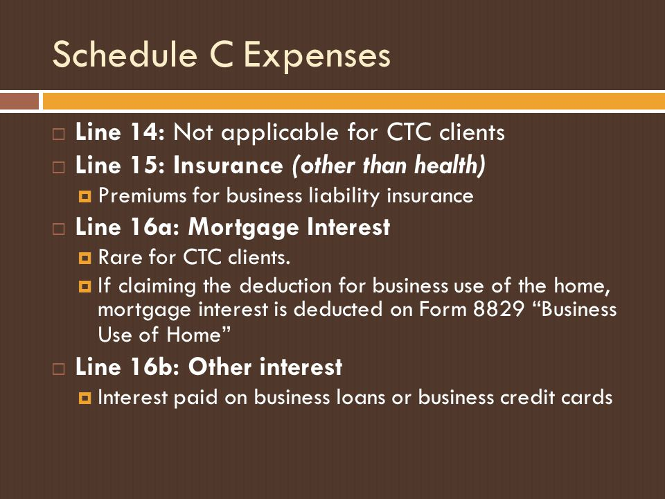 Schedule C Expenses  Line 14: Not applicable for CTC clients  Line 15: Insurance (other than health)  Premiums for business liability insurance  Line 16a: Mortgage Interest  Rare for CTC clients.
