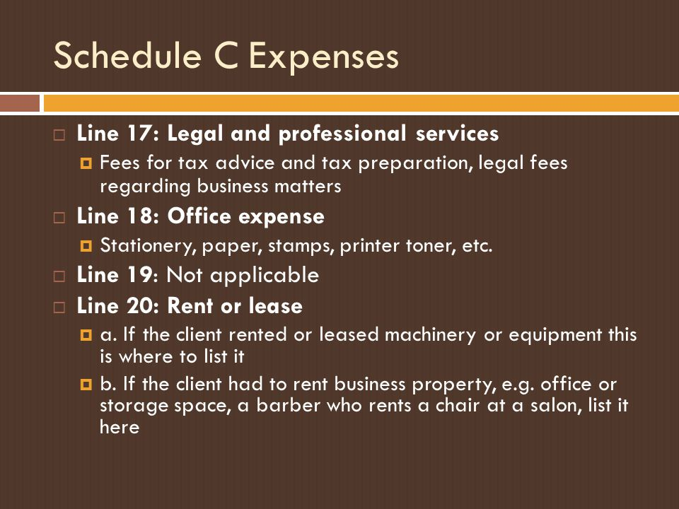 Schedule C Expenses  Line 17: Legal and professional services  Fees for tax advice and tax preparation, legal fees regarding business matters  Line