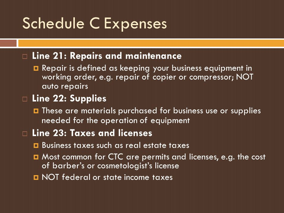 Schedule C Expenses  Line 21: Repairs and maintenance  Repair is defined as keeping your business equipment in working order, e.g. repair of copier