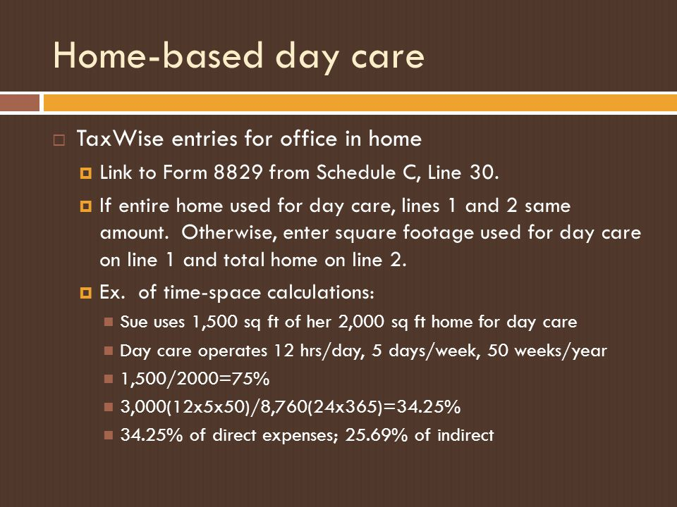 Home-based day care  TaxWise entries for office in home  Link to Form 8829 from Schedule C, Line 30.  If entire home used for day care, lines 1 and