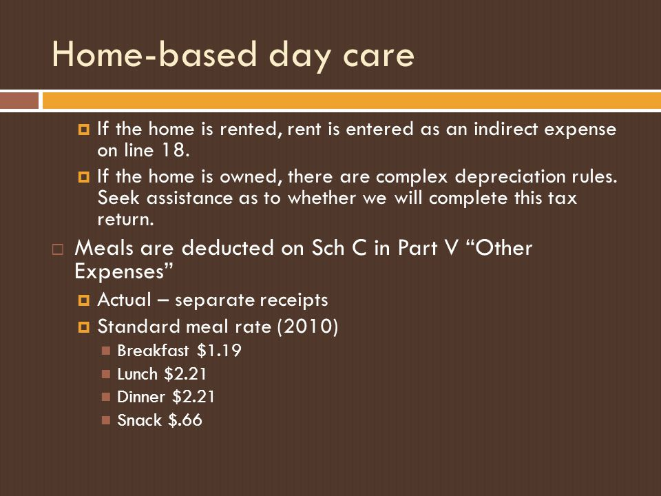 Home-based day care  If the home is rented, rent is entered as an indirect expense on line 18.
