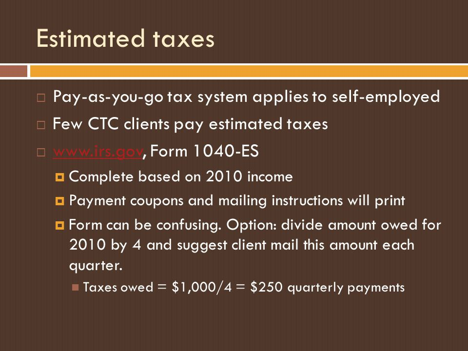 Estimated taxes  Pay-as-you-go tax system applies to self-employed  Few CTC clients pay estimated taxes  www.irs.gov, Form 1040-ES www.irs.gov  Co