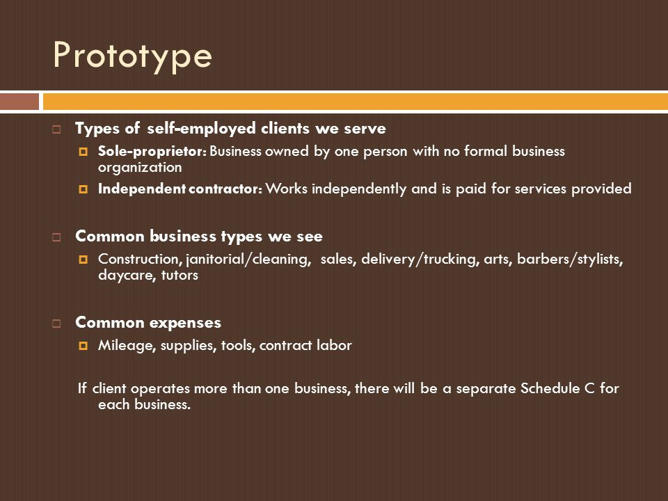 Prototype  Types of self-employed clients we serve  Sole-proprietor: Business owned by one person with no formal business organization  Independent contractor: Works independently and is paid for services provided  Common business types we see  Construction, janitorial/cleaning, sales, delivery/trucking, arts, barbers/stylists, daycare, tutors  Common expenses  Mileage, supplies, tools, contract labor If client operates more than one business, there will be a separate Schedule C for each business.
