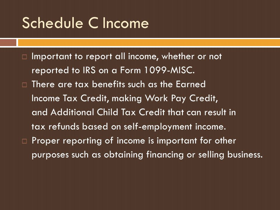 Schedule C Income  Important to report all income, whether or not reported to IRS on a Form 1099-MISC.  There are tax benefits such as the Earned In