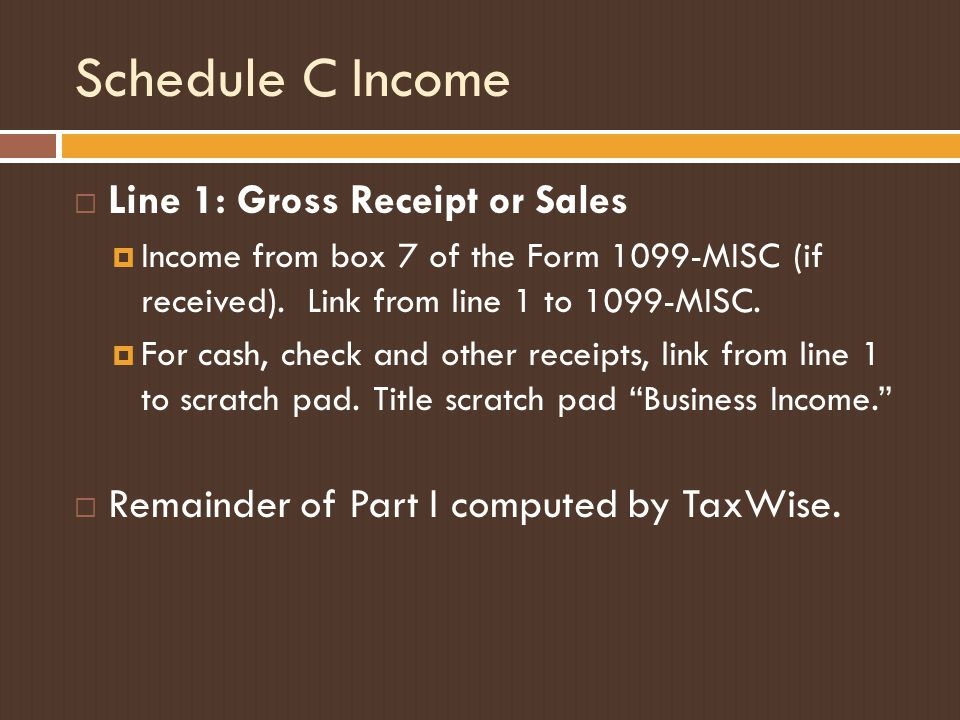 Schedule C Income  Line 1: Gross Receipt or Sales  Income from box 7 of the Form 1099-MISC (if received). Link from line 1 to 1099-MISC.  For cash,