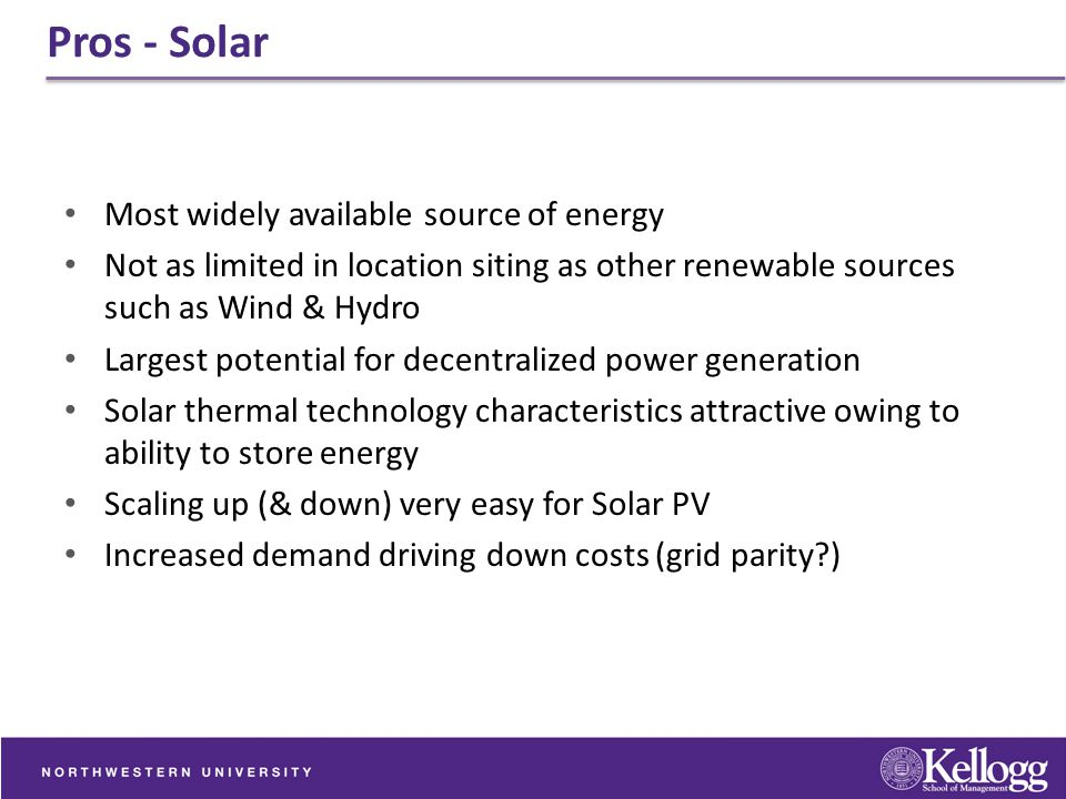 Pros - Solar Most widely available source of energy Not as limited in location siting as other renewable sources such as Wind & Hydro Largest potentia