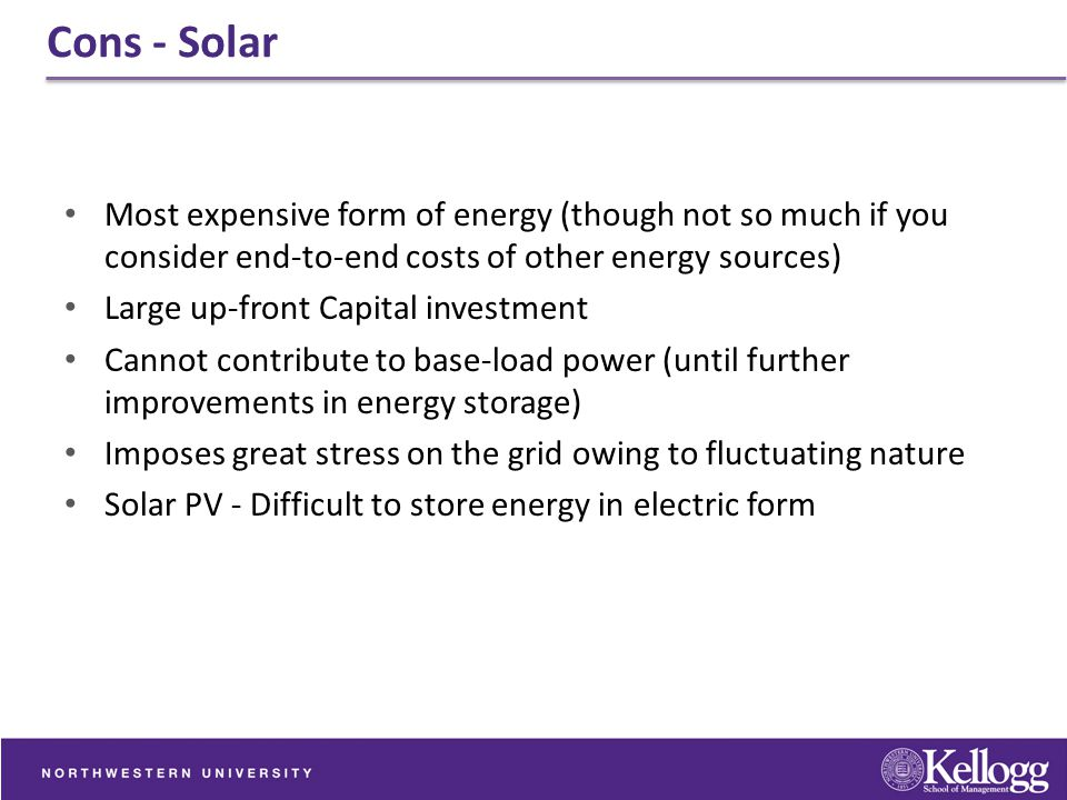 Cons - Solar Most expensive form of energy (though not so much if you consider end-to-end costs of other energy sources) Large up-front Capital invest