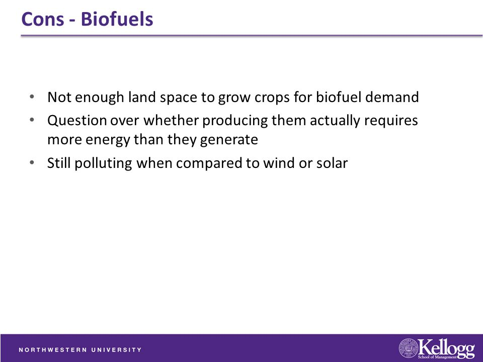 Cons - Biofuels Not enough land space to grow crops for biofuel demand Question over whether producing them actually requires more energy than they ge