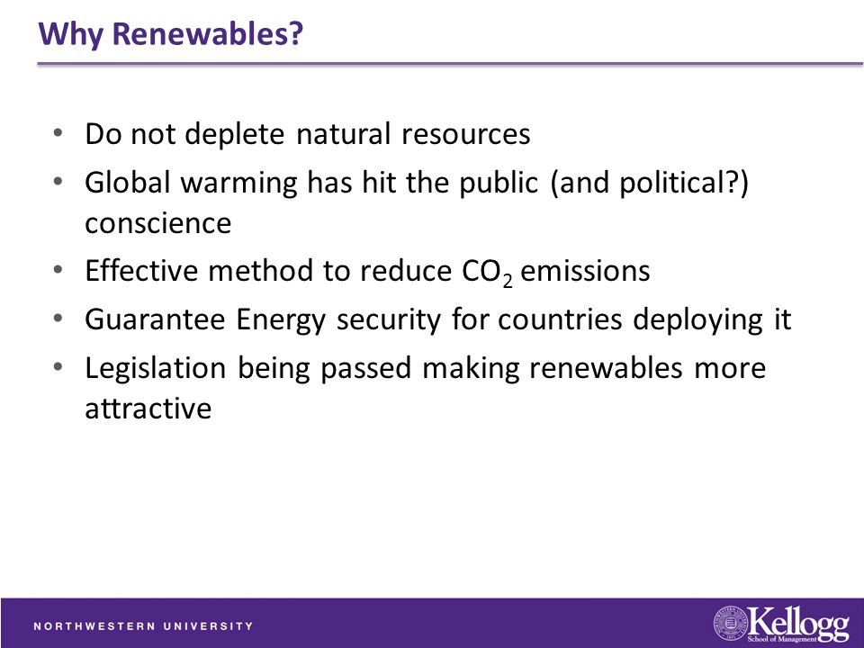 Why Renewables? Do not deplete natural resources Global warming has hit the public (and political?) conscience Effective method to reduce CO 2 emissio