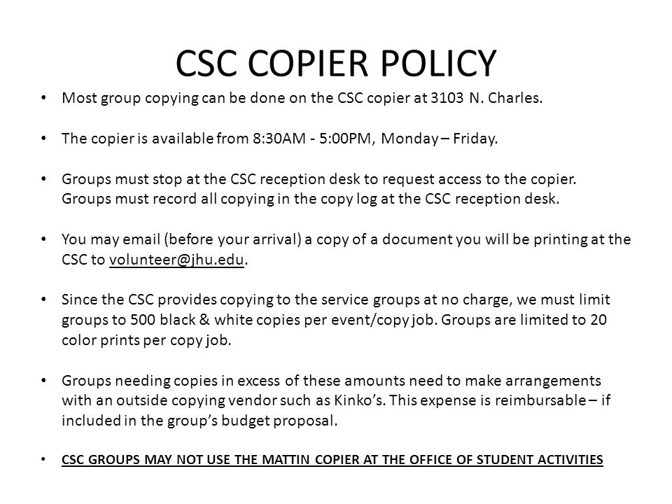CSC COPIER POLICY Most group copying can be done on the CSC copier at 3103 N. Charles. The copier is available from 8:30AM - 5:00PM, Monday – Friday.