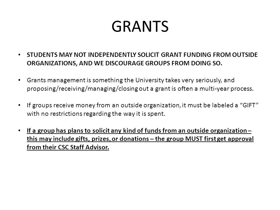 GRANTS STUDENTS MAY NOT INDEPENDENTLY SOLICIT GRANT FUNDING FROM OUTSIDE ORGANIZATIONS, AND WE DISCOURAGE GROUPS FROM DOING SO. Grants management is s