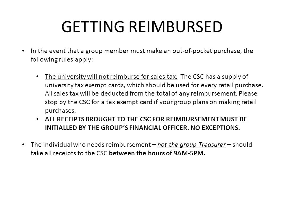 For reimbursements LESS THAN $100, take the ORIGINAL receipt(s), initialed by the treasurer, to the CSC between the hours of 9AM-5PM for a Petty Cash Voucher.