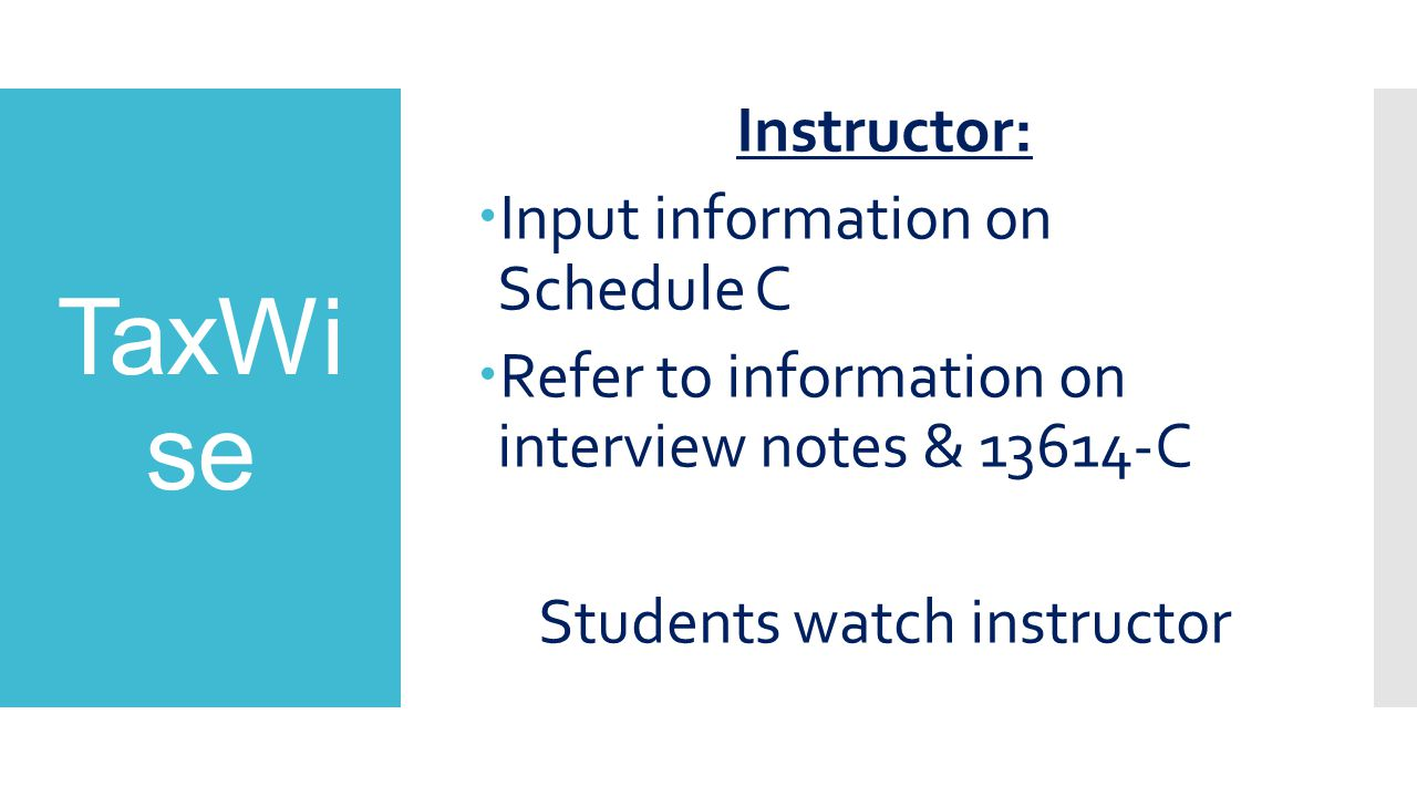 TaxWi se Instructor:  Input information on Schedule C  Refer to information on interview notes & 13614-C Students watch instructor