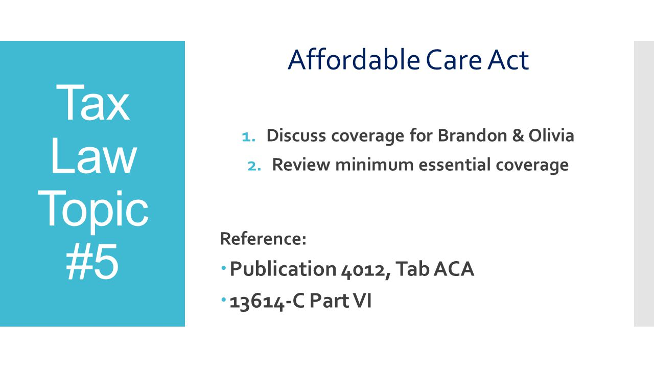Tax Law Topic #5 Affordable Care Act 1.Discuss coverage for Brandon & Olivia 2.Review minimum essential coverage Reference:  Publication 4012, Tab AC