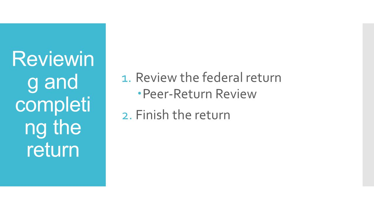 Reviewin g and completi ng the return 1.Review the federal return  Peer-Return Review 2.Finish the return