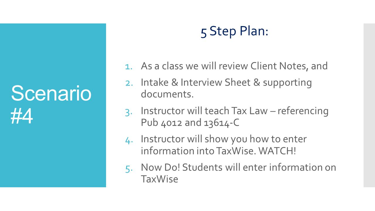 5 Step Plan: 1.As a class we will review Client Notes, and 2.Intake & Interview Sheet & supporting documents. 3.Instructor will teach Tax Law – refere