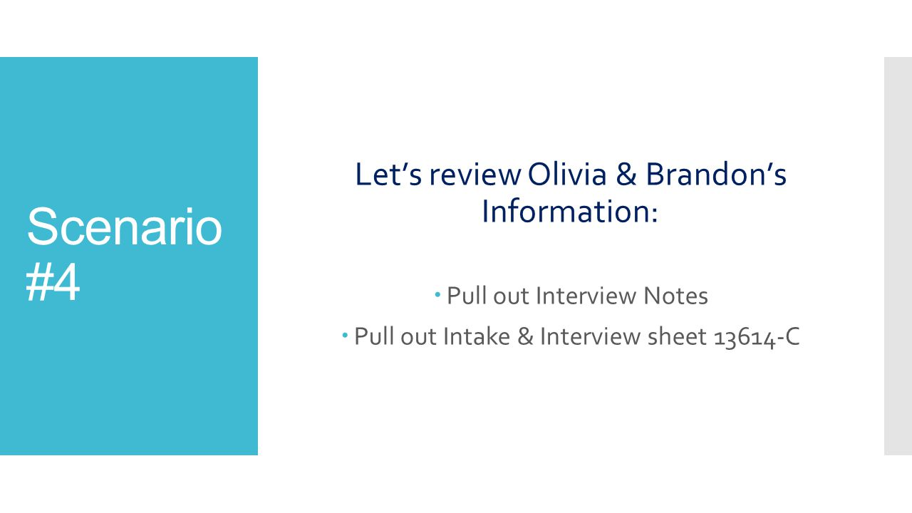 Scenario #4 Let's review Olivia & Brandon's Information:  Pull out Interview Notes  Pull out Intake & Interview sheet 13614-C