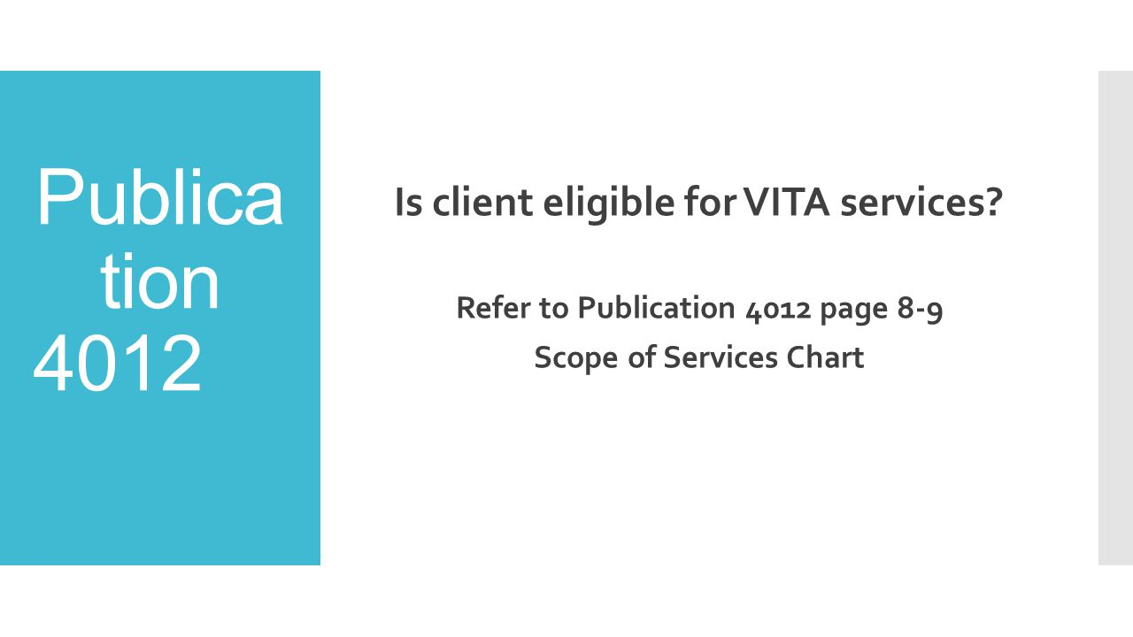 Publica tion 4012 Is client eligible for VITA services? Refer to Publication 4012 page 8-9 Scope of Services Chart