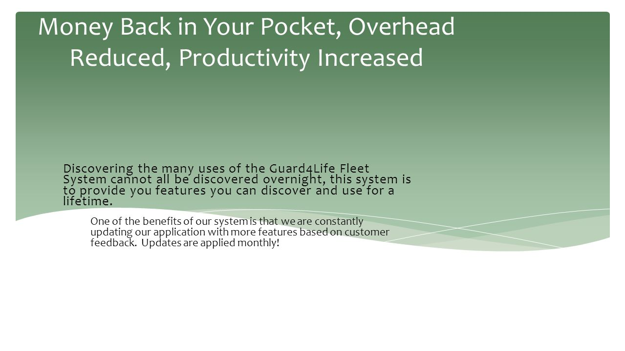 Money Back in Your Pocket, Overhead Reduced, Productivity Increased Discovering the many uses of the Guard4Life Fleet System cannot all be discovered