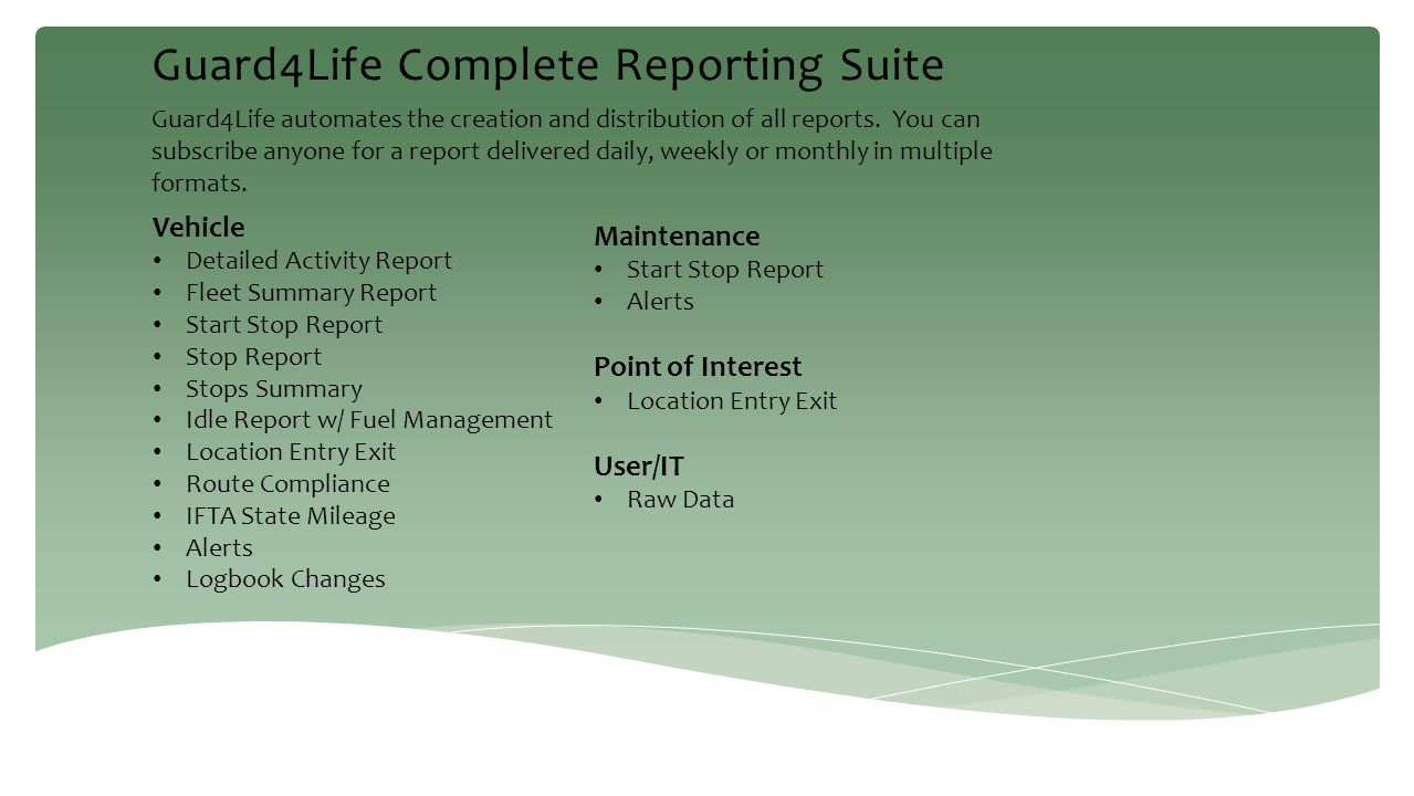 Guard4Life Complete Reporting Suite Guard4Life automates the creation and distribution of all reports. You can subscribe anyone for a report delivered