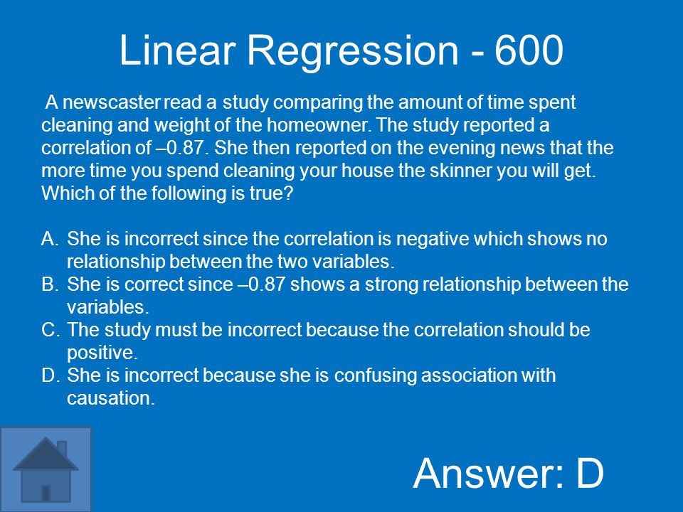 Linear Regression - 600 Answer: D A newscaster read a study comparing the amount of time spent cleaning and weight of the homeowner.