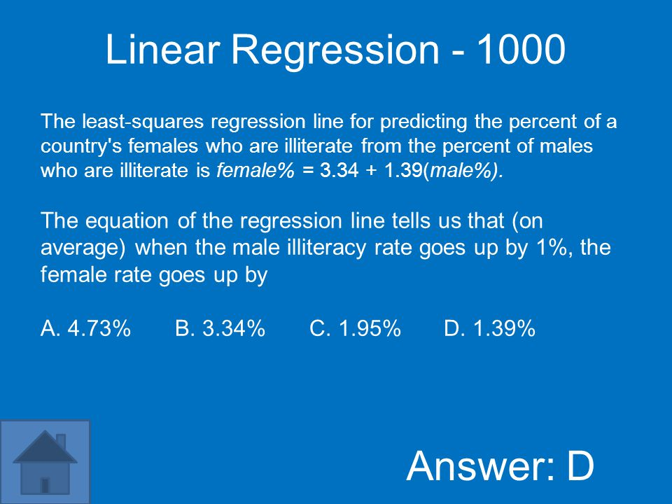 Linear Regression - 800 Answer: C The least-squares regression line for predicting the percent of a country s females who are illiterate from the percent of males who are illiterate is female% = 3.34 + 1.39(male%).