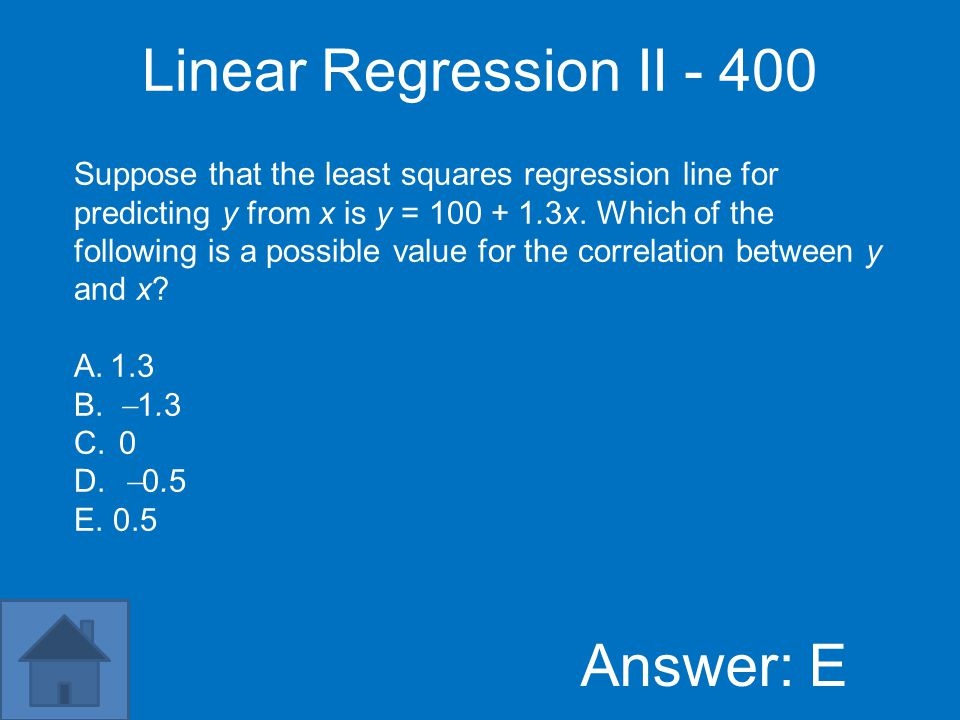 Linear Regression II - 400 Answer: E Suppose that the least squares regression line for predicting y from x is y = 100 + 1.3x.
