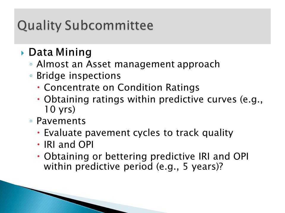  Data Mining ◦ Almost an Asset management approach ◦ Bridge inspections  Concentrate on Condition Ratings  Obtaining ratings within predictive curves (e.g., 10 yrs) ◦ Pavements  Evaluate pavement cycles to track quality  IRI and OPI  Obtaining or bettering predictive IRI and OPI within predictive period (e.g., 5 years)?