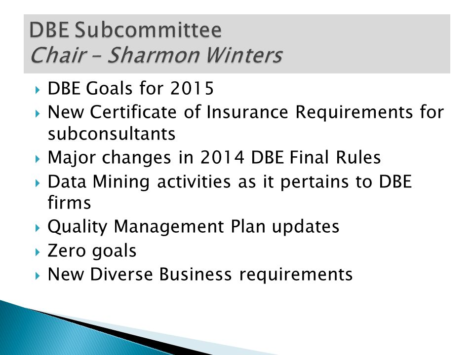  DBE Goals for 2015  New Certificate of Insurance Requirements for subconsultants  Major changes in 2014 DBE Final Rules  Data Mining activities as it pertains to DBE firms  Quality Management Plan updates  Zero goals  New Diverse Business requirements