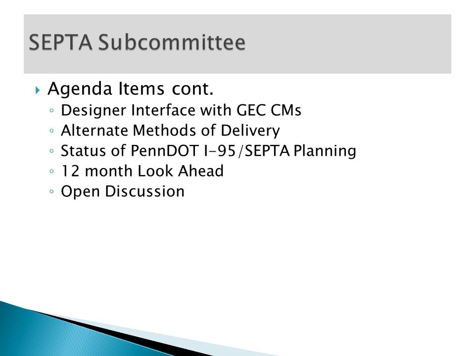  Agenda Items cont. ◦ Designer Interface with GEC CMs ◦ Alternate Methods of Delivery ◦ Status of PennDOT I-95/SEPTA Planning ◦ 12 month Look Ahead ◦