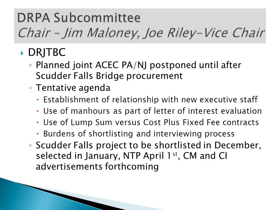  DRJTBC ◦ Planned joint ACEC PA/NJ postponed until after Scudder Falls Bridge procurement ◦ Tentative agenda  Establishment of relationship with new executive staff  Use of manhours as part of letter of interest evaluation  Use of Lump Sum versus Cost Plus Fixed Fee contracts  Burdens of shortlisting and interviewing process ◦ Scudder Falls project to be shortlisted in December, selected in January, NTP April 1 st, CM and CI advertisements forthcoming
