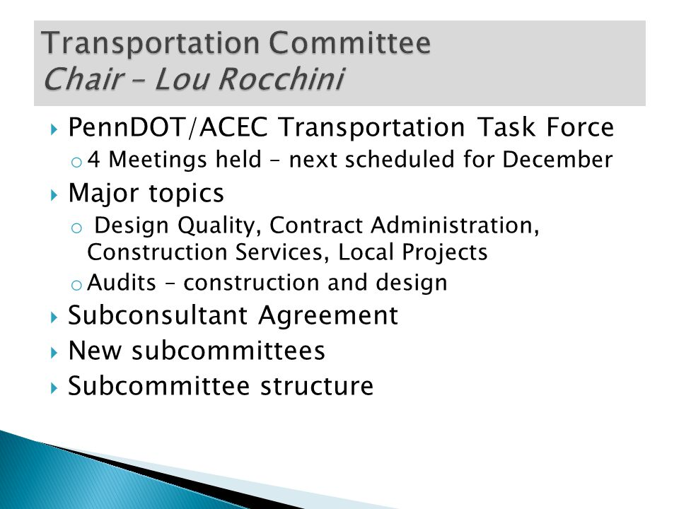  PennDOT/ACEC Transportation Task Force o 4 Meetings held – next scheduled for December  Major topics o Design Quality, Contract Administration, Construction Services, Local Projects o Audits – construction and design  Subconsultant Agreement  New subcommittees  Subcommittee structure