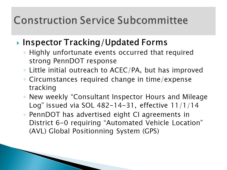  Inspector Tracking/Updated Forms ◦ Highly unfortunate events occurred that required strong PennDOT response ◦ Little initial outreach to ACEC/PA, but has improved ◦ Circumstances required change in time/expense tracking ◦ New weekly Consultant Inspector Hours and Mileage Log issued via SOL 482-14-31, effective 11/1/14 ◦ PennDOT has advertised eight CI agreements in District 6-0 requiring Automated Vehicle Location (AVL) Global Positionning System (GPS)