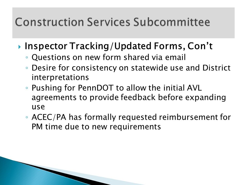  Workforce Development ◦ PennDOT Workgroup formed, invited ACEC/PA ◦ Includes contracting associations and the PA Turnpike ◦ PennDOT drafted an Employee Development Plan based on feedback from a statewide Quality Survey ◦ ACEC/PA presented White Paper  Acknowledge the consultants role with training  Soliciting desire from career and technology schools to re-implement former TA/TCI training programs  Pushing PennDOT to staff more TA's in the future