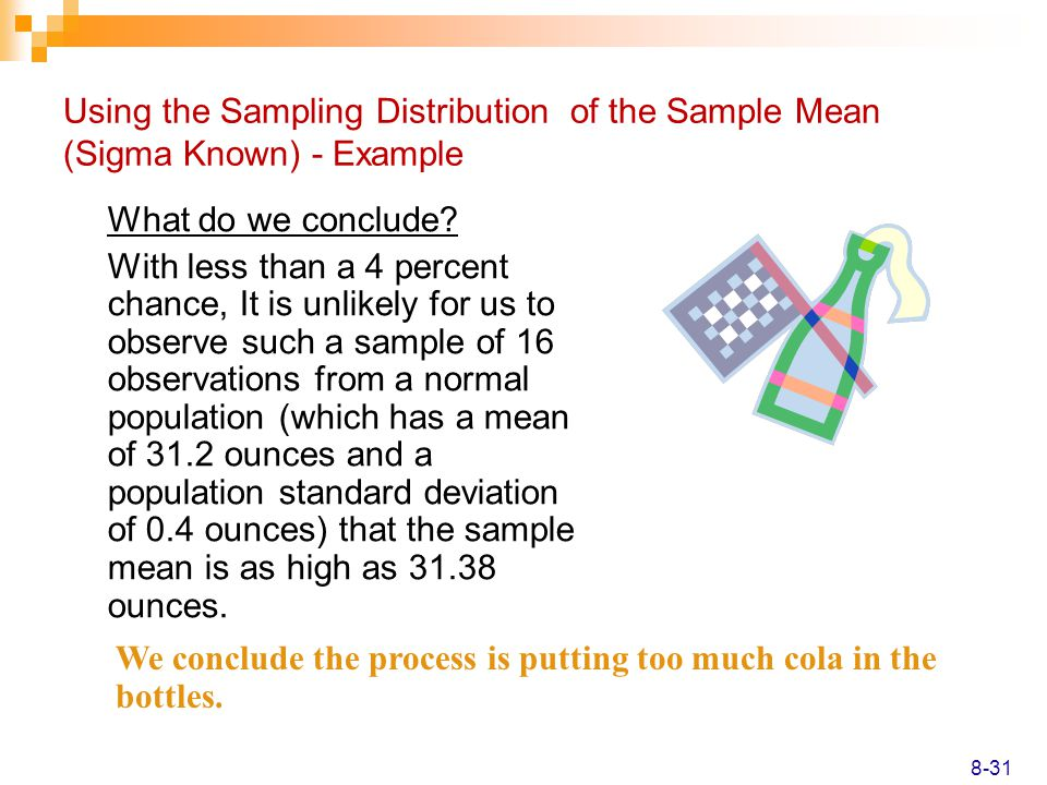 Using the Sampling Distribution of the Sample Mean (Sigma Known) - Example What do we conclude? With less than a 4 percent chance, It is unlikely for