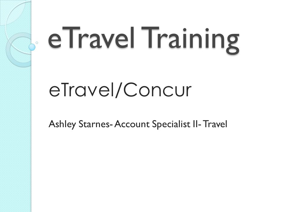 eTravel Training eTravel/Concur Ashley Starnes- Account Specialist II- Travel