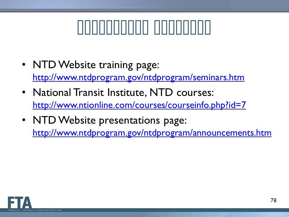 NTD Website training page: http://www.ntdprogram.gov/ntdprogram/seminars.htm http://www.ntdprogram.gov/ntdprogram/seminars.htm National Transit Institute, NTD courses: http://www.ntionline.com/courses/courseinfo.php?id=7 http://www.ntionline.com/courses/courseinfo.php?id=7 NTD Website presentations page: http://www.ntdprogram.gov/ntdprogram/announcements.htm http://www.ntdprogram.gov/ntdprogram/announcements.htm Additional Training 78