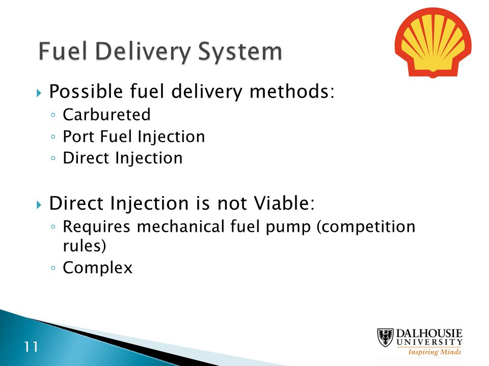  Possible fuel delivery methods: ◦ Carbureted ◦ Port Fuel Injection ◦ Direct Injection  Direct Injection is not Viable: ◦ Requires mechanical fuel p