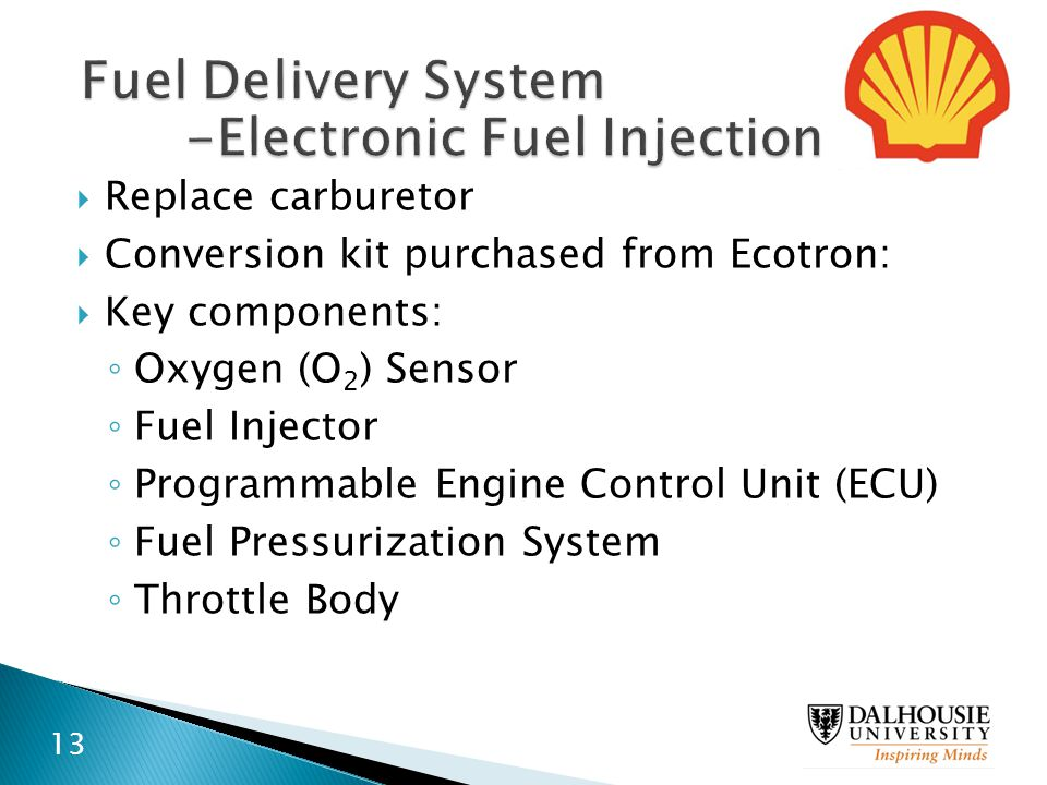  Replace carburetor  Conversion kit purchased from Ecotron:  Key components: ◦ Oxygen (O 2 ) Sensor ◦ Fuel Injector ◦ Programmable Engine Control U