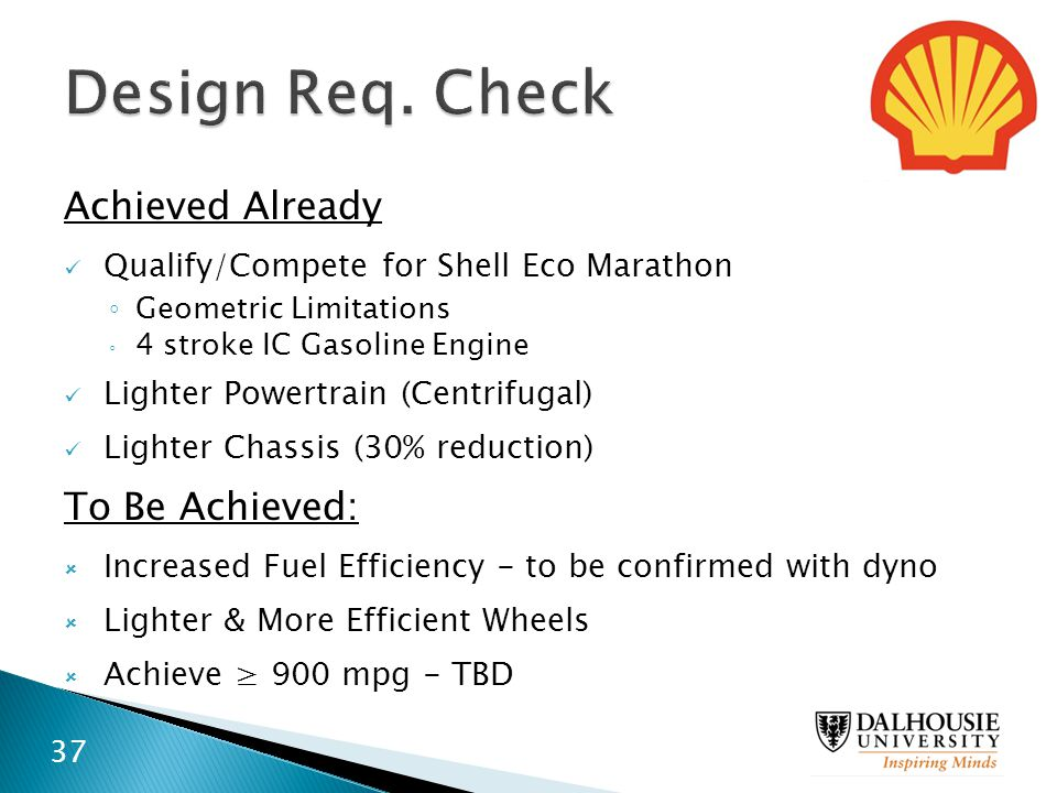 Achieved Already Qualify/Compete for Shell Eco Marathon ◦ Geometric Limitations ◦ 4 stroke IC Gasoline Engine Lighter Powertrain (Centrifugal) Lighter