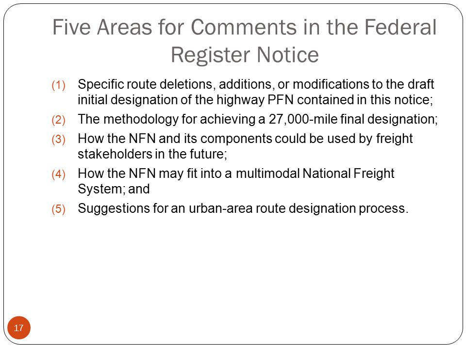 Five Areas for Comments in the Federal Register Notice (1) Specific route deletions, additions, or modifications to the draft initial designation of the highway PFN contained in this notice; (2) The methodology for achieving a 27,000-mile final designation; (3) How the NFN and its components could be used by freight stakeholders in the future; (4) How the NFN may fit into a multimodal National Freight System; and (5) Suggestions for an urban-area route designation process.