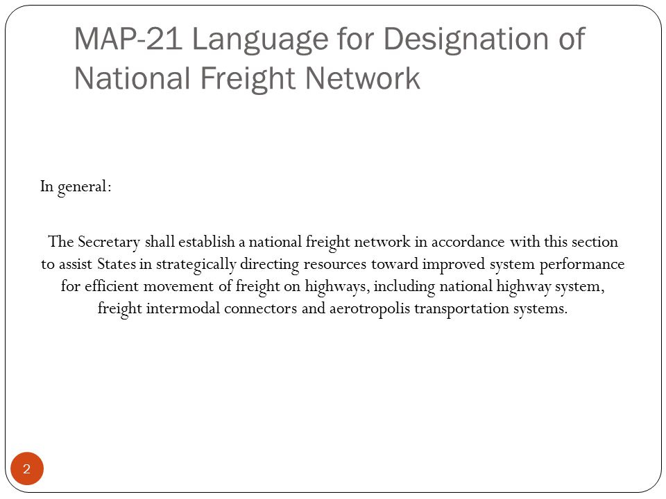 MAP-21 Language for Designation of National Freight Network In general: The Secretary shall establish a national freight network in accordance with this section to assist States in strategically directing resources toward improved system performance for efficient movement of freight on highways, including national highway system, freight intermodal connectors and aerotropolis transportation systems.
