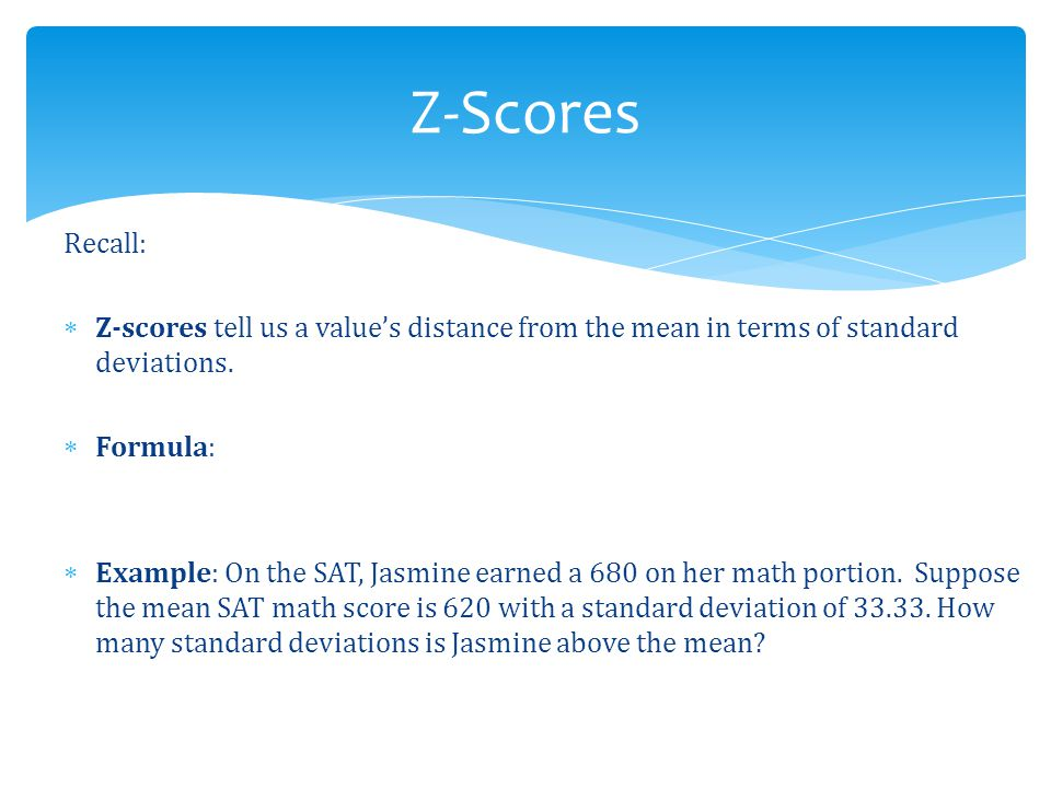 Recall:  Z-scores tell us a value's distance from the mean in terms of standard deviations.  Formula:  Example: On the SAT, Jasmine earned a 680 on