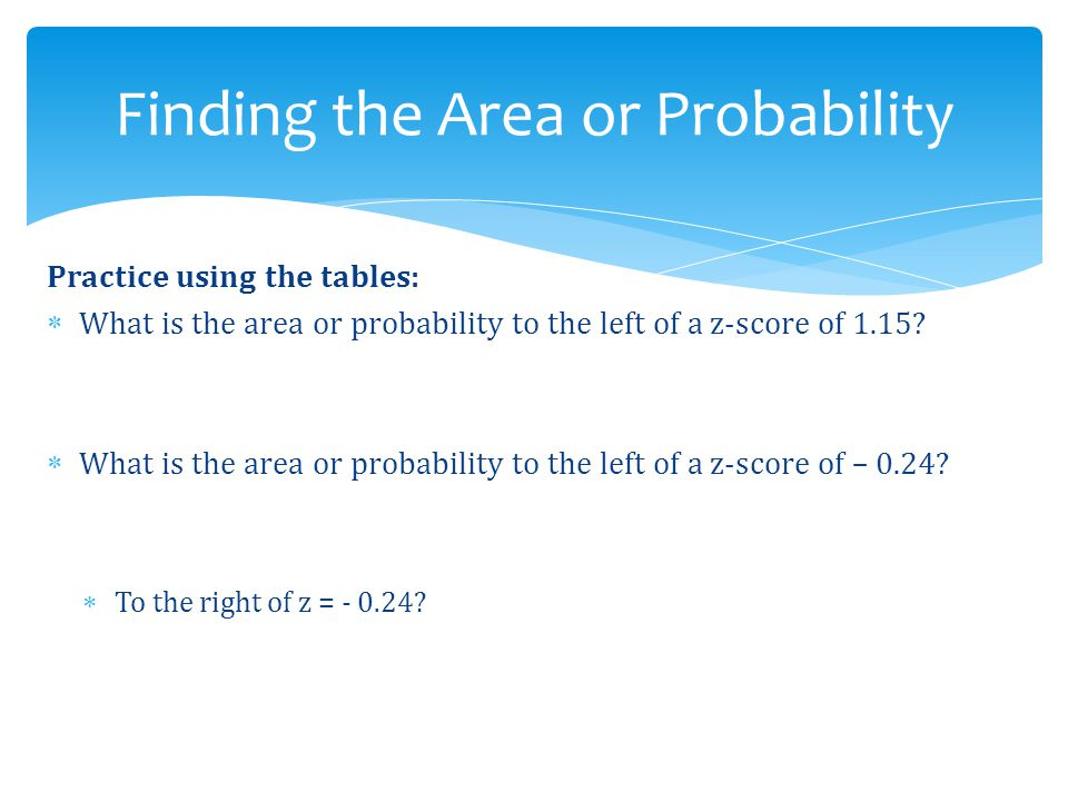 Practice using the tables:  What is the area or probability to the left of a z-score of 1.15?  What is the area or probability to the left of a z-sc