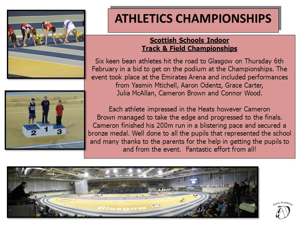 ATHLETICS CHAMPIONSHIPS Scottish Schools Indoor Track & Field Championships Six keen bean athletes hit the road to Glasgow on Thursday 6th February in a bid to get on the podium at the Championships.