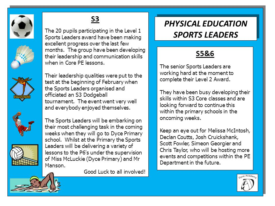 PHYSICAL EDUCATION SPORTS LEADERS PHYSICAL EDUCATION SPORTS LEADERS S5&6 The senior Sports Leaders are working hard at the moment to complete their Level 2 Award.